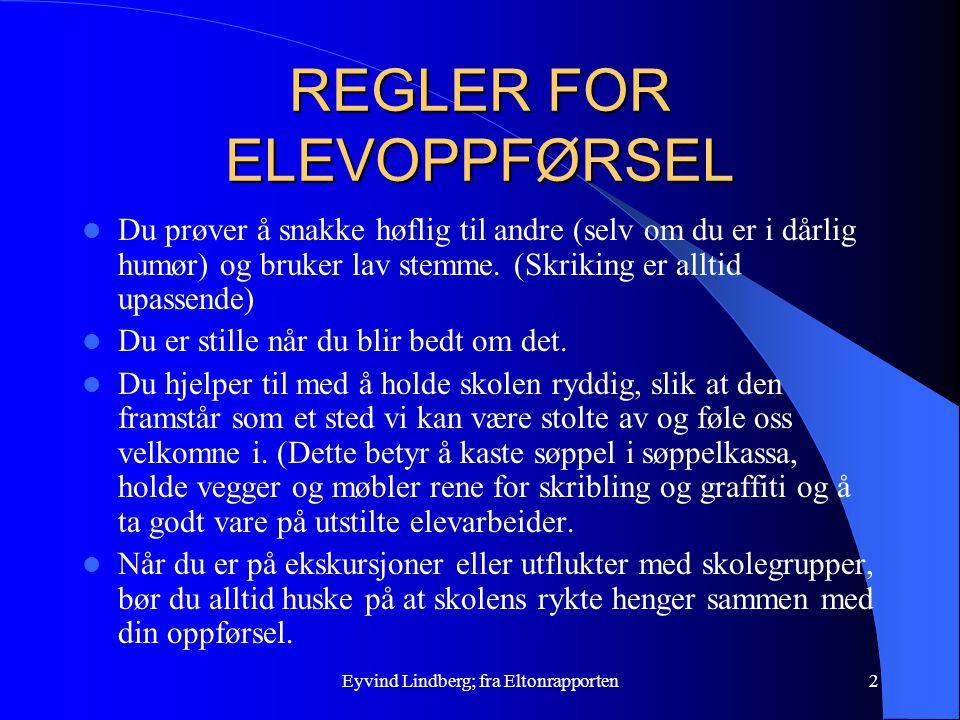 Eyvind Lindberg; fra Eltonrapporten2 REGLER FOR ELEVOPPFØRSEL Du prøver å snakke høflig til andre (selv om du er i dårlig humør) og bruker lav stemme.