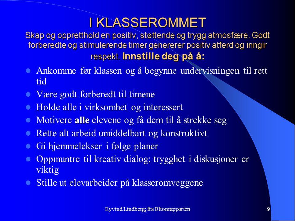 Eyvind Lindberg; fra Eltonrapporten9 I KLASSEROMMET Skap og oppretthold en positiv, støttende og trygg atmosfære. Godt forberedte og stimulerende time