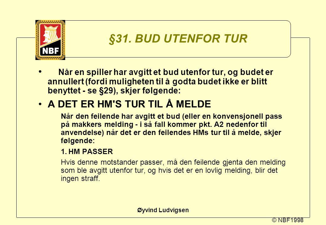© NBF1998 Øyvind Ludvigsen §31. BUD UTENFOR TUR Når en spiller har avgitt et bud utenfor tur, og budet er annullert (fordi muligheten til å godta bude