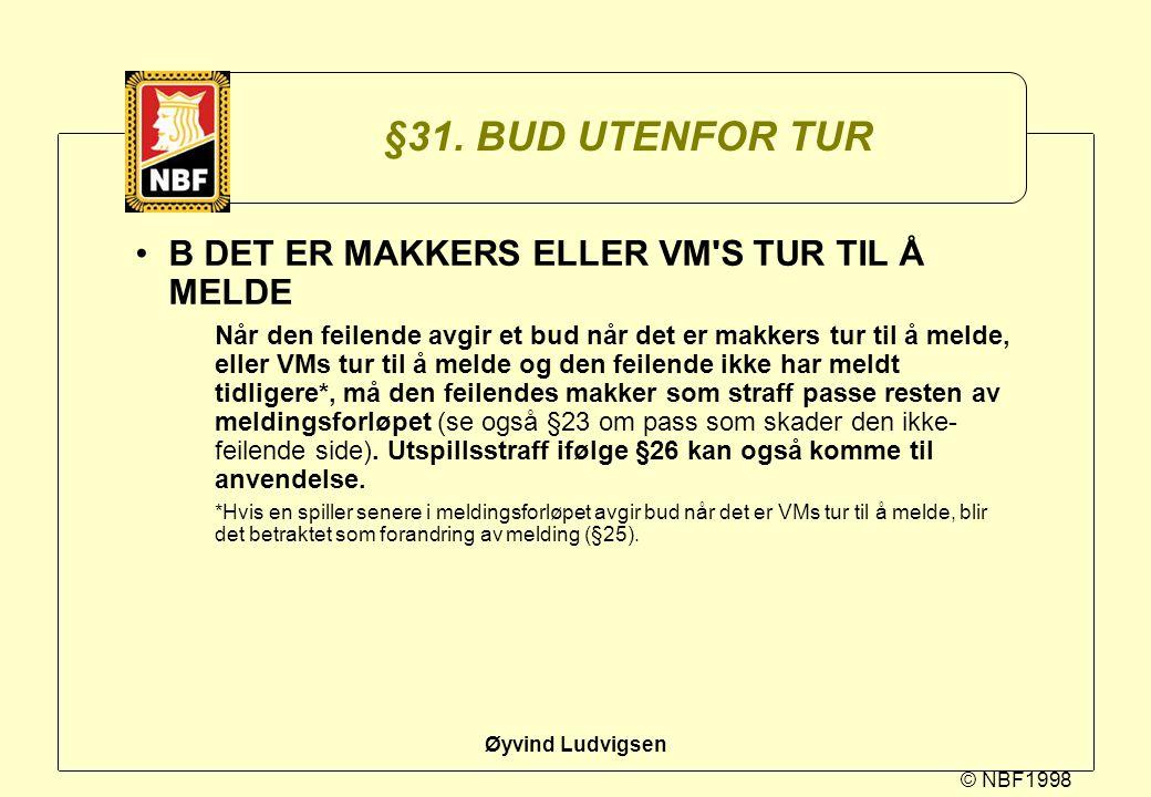 © NBF1998 Øyvind Ludvigsen §31. BUD UTENFOR TUR B DET ER MAKKERS ELLER VM'S TUR TIL Å MELDE Når den feilende avgir et bud når det er makkers tur til å