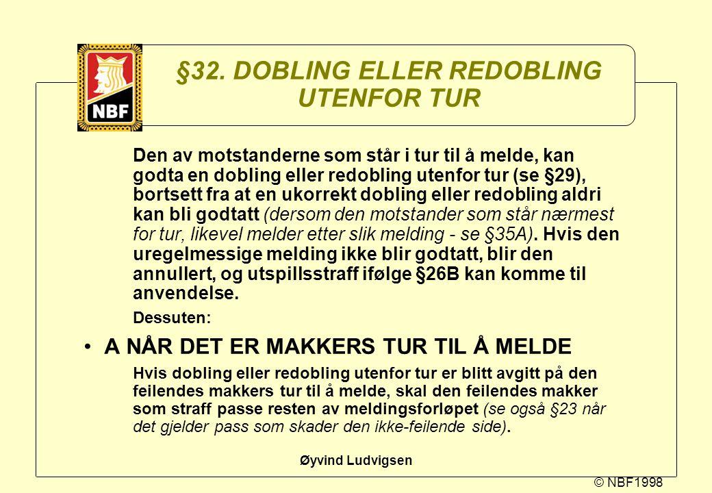 © NBF1998 Øyvind Ludvigsen §32. DOBLING ELLER REDOBLING UTENFOR TUR Den av motstanderne som står i tur til å melde, kan godta en dobling eller redobli