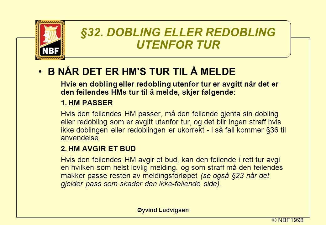 © NBF1998 Øyvind Ludvigsen §32. DOBLING ELLER REDOBLING UTENFOR TUR B NÅR DET ER HM'S TUR TIL Å MELDE Hvis en dobling eller redobling utenfor tur er a