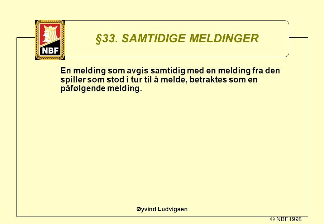 © NBF1998 Øyvind Ludvigsen §33. SAMTIDIGE MELDINGER En melding som avgis samtidig med en melding fra den spiller som stod i tur til å melde, betraktes