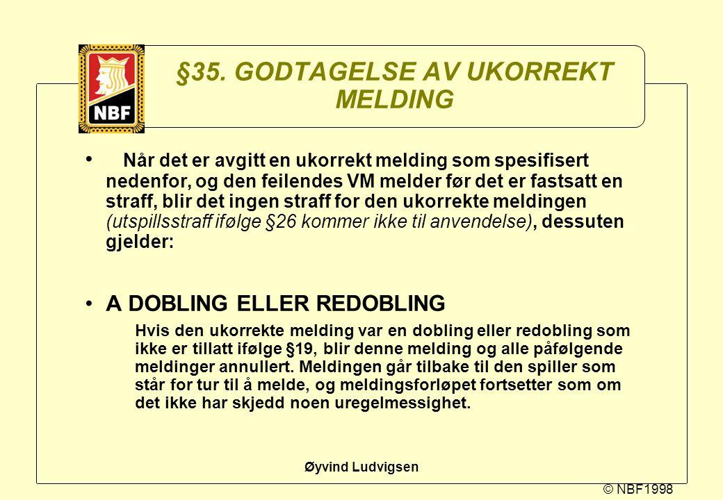 © NBF1998 Øyvind Ludvigsen §35. GODTAGELSE AV UKORREKT MELDING Når det er avgitt en ukorrekt melding som spesifisert nedenfor, og den feilendes VM mel