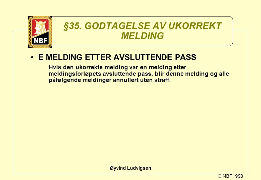 © NBF1998 Øyvind Ludvigsen §35. GODTAGELSE AV UKORREKT MELDING E MELDING ETTER AVSLUTTENDE PASS Hvis den ukorrekte melding var en melding etter meldin