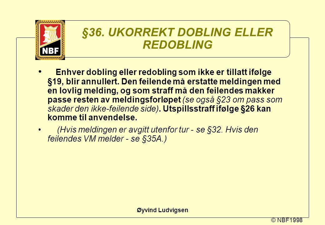 © NBF1998 Øyvind Ludvigsen §36. UKORREKT DOBLING ELLER REDOBLING Enhver dobling eller redobling som ikke er tillatt ifølge §19, blir annullert. Den fe