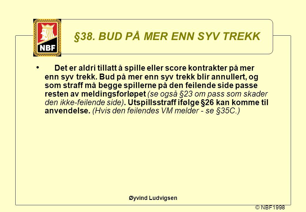 © NBF1998 Øyvind Ludvigsen §38. BUD PÅ MER ENN SYV TREKK Det er aldri tillatt å spille eller score kontrakter på mer enn syv trekk. Bud på mer enn syv