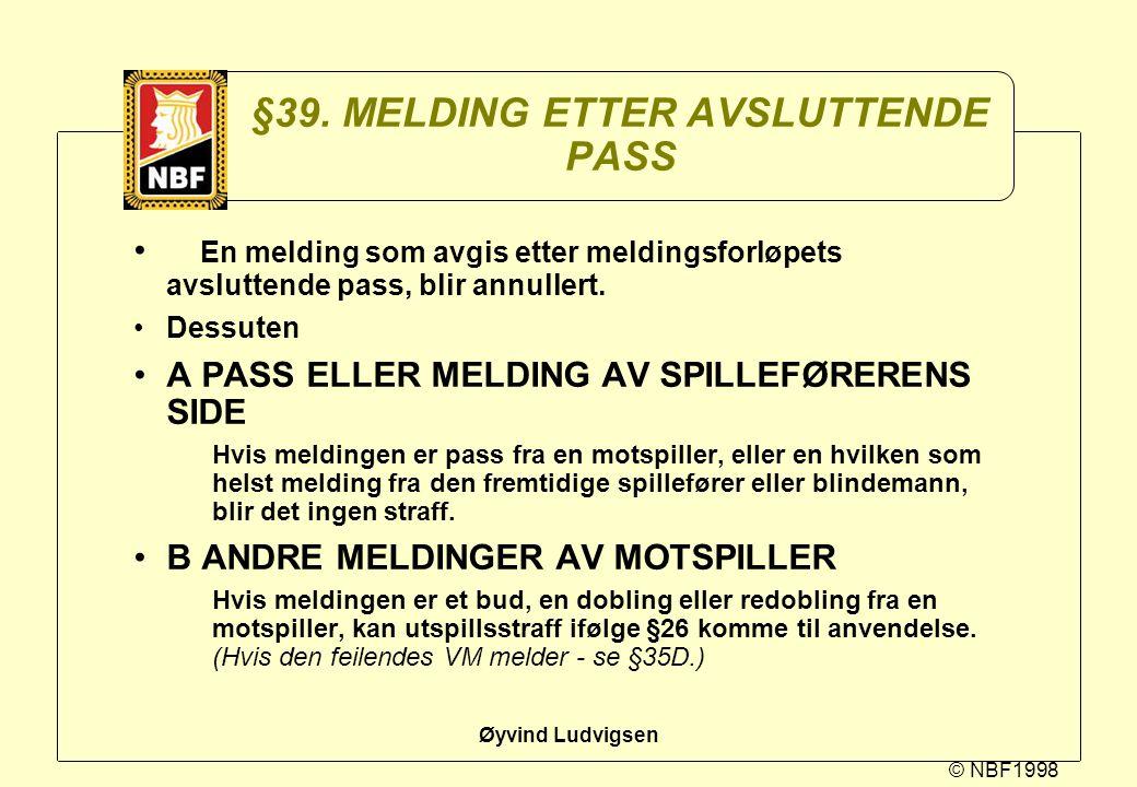 © NBF1998 Øyvind Ludvigsen §39. MELDING ETTER AVSLUTTENDE PASS En melding som avgis etter meldingsforløpets avsluttende pass, blir annullert. Dessuten