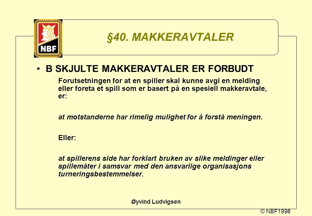 © NBF1998 Øyvind Ludvigsen §40. MAKKERAVTALER B SKJULTE MAKKERAVTALER ER FORBUDT Forutsetningen for at en spiller skal kunne avgi en melding eller for