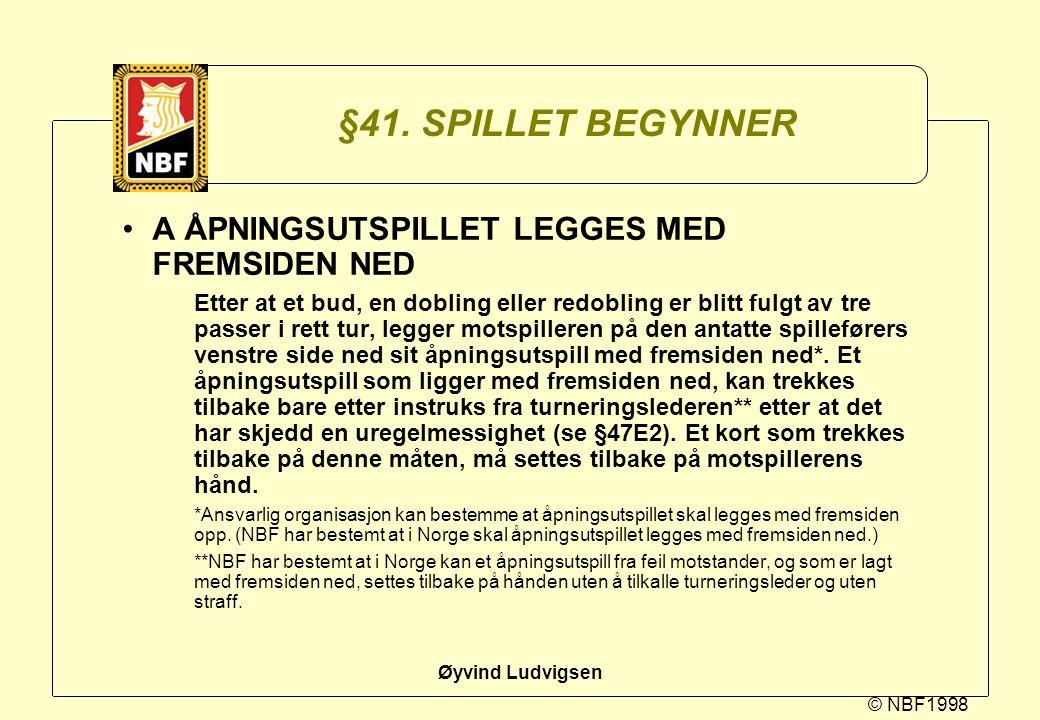 © NBF1998 Øyvind Ludvigsen §41. SPILLET BEGYNNER A ÅPNINGSUTSPILLET LEGGES MED FREMSIDEN NED Etter at et bud, en dobling eller redobling er blitt fulg