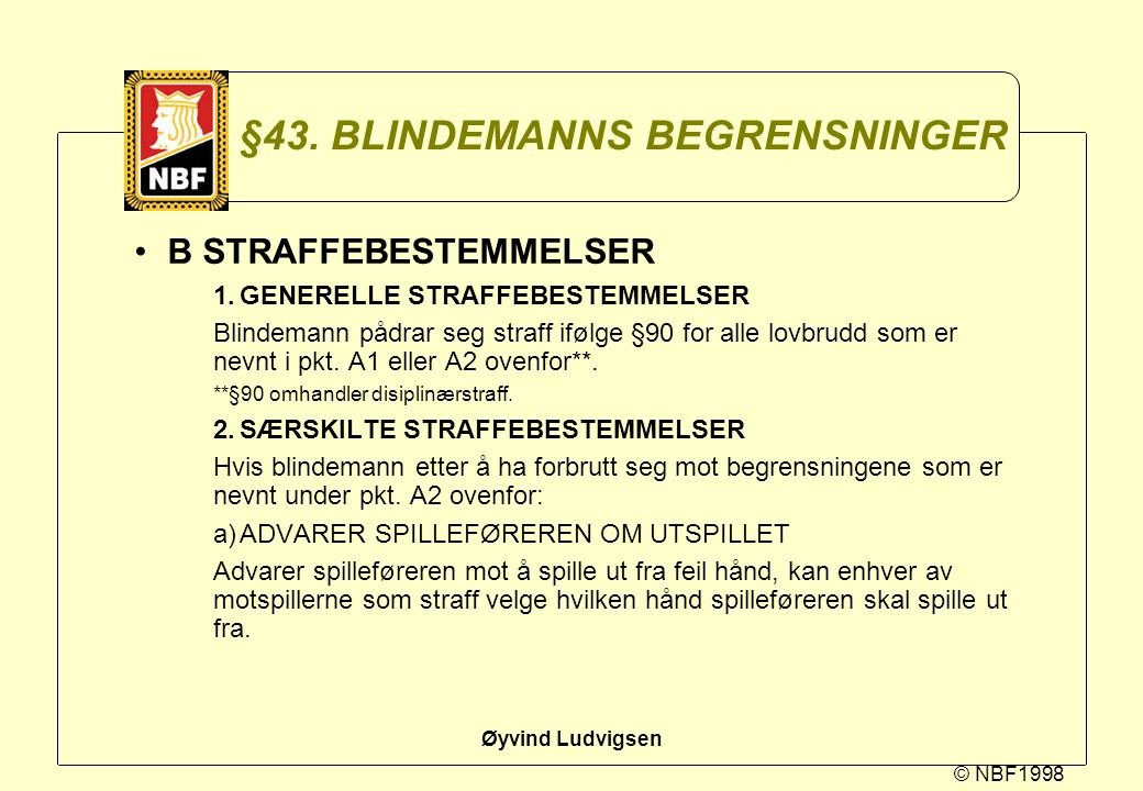 © NBF1998 Øyvind Ludvigsen §43. BLINDEMANNS BEGRENSNINGER B STRAFFEBESTEMMELSER 1.GENERELLE STRAFFEBESTEMMELSER Blindemann pådrar seg straff ifølge §9