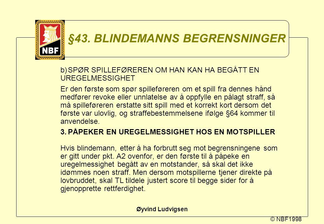 © NBF1998 Øyvind Ludvigsen §43. BLINDEMANNS BEGRENSNINGER b)SPØR SPILLEFØREREN OM HAN KAN HA BEGÅTT EN UREGELMESSIGHET Er den første som spør spillefø