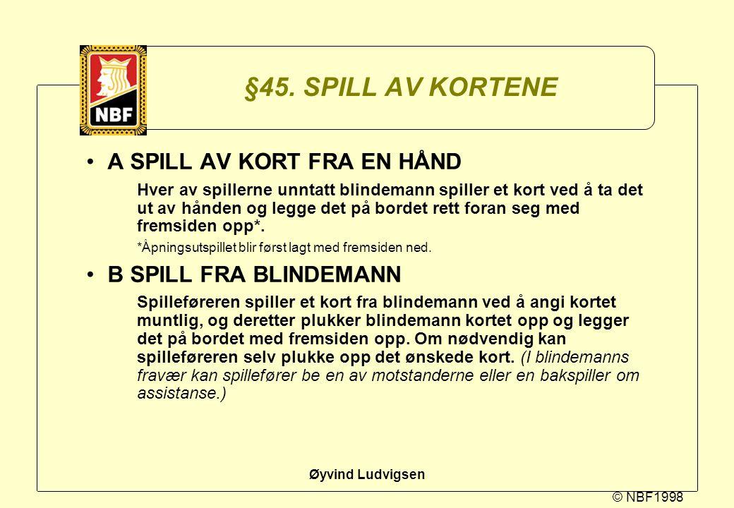 © NBF1998 Øyvind Ludvigsen §45. SPILL AV KORTENE A SPILL AV KORT FRA EN HÅND Hver av spillerne unntatt blindemann spiller et kort ved å ta det ut av h