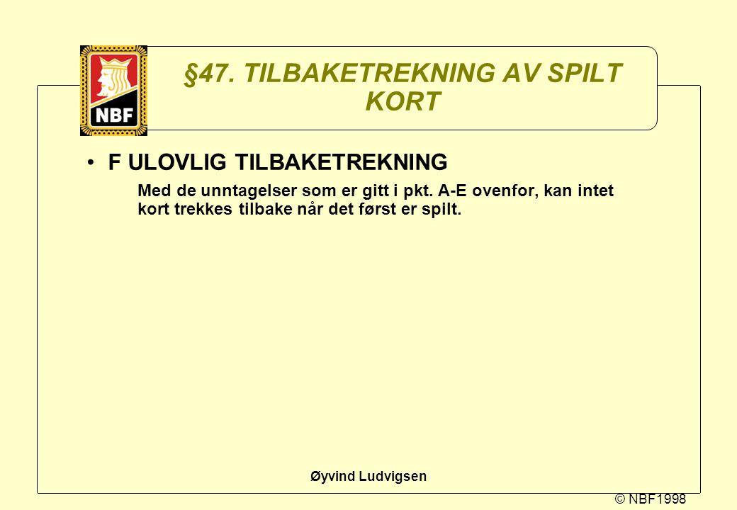 © NBF1998 Øyvind Ludvigsen §47. TILBAKETREKNING AV SPILT KORT F ULOVLIG TILBAKETREKNING Med de unntagelser som er gitt i pkt. A-E ovenfor, kan intet k
