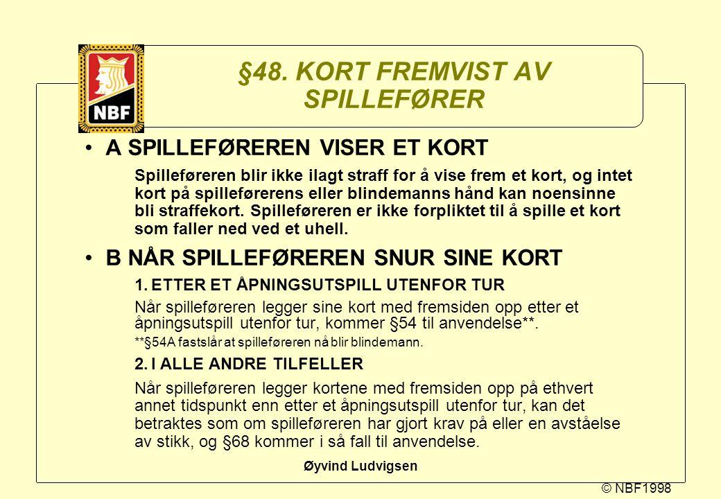 © NBF1998 Øyvind Ludvigsen §48. KORT FREMVIST AV SPILLEFØRER A SPILLEFØREREN VISER ET KORT Spilleføreren blir ikke ilagt straff for å vise frem et kor