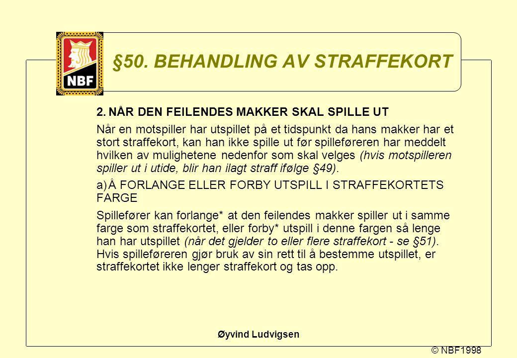 © NBF1998 Øyvind Ludvigsen §50. BEHANDLING AV STRAFFEKORT 2.NÅR DEN FEILENDES MAKKER SKAL SPILLE UT Når en motspiller har utspillet på et tidspunkt da
