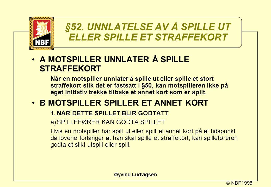 © NBF1998 Øyvind Ludvigsen §52. UNNLATELSE AV Å SPILLE UT ELLER SPILLE ET STRAFFEKORT A MOTSPILLER UNNLATER Å SPILLE STRAFFEKORT Når en motspiller unn