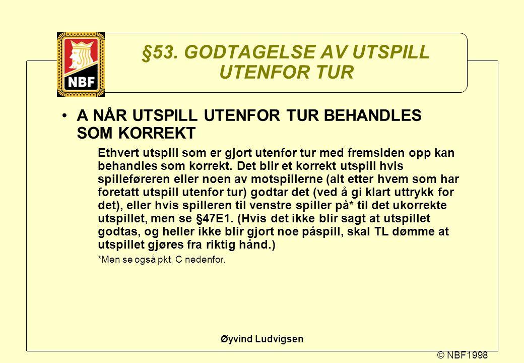 © NBF1998 Øyvind Ludvigsen §53. GODTAGELSE AV UTSPILL UTENFOR TUR A NÅR UTSPILL UTENFOR TUR BEHANDLES SOM KORREKT Ethvert utspill som er gjort utenfor