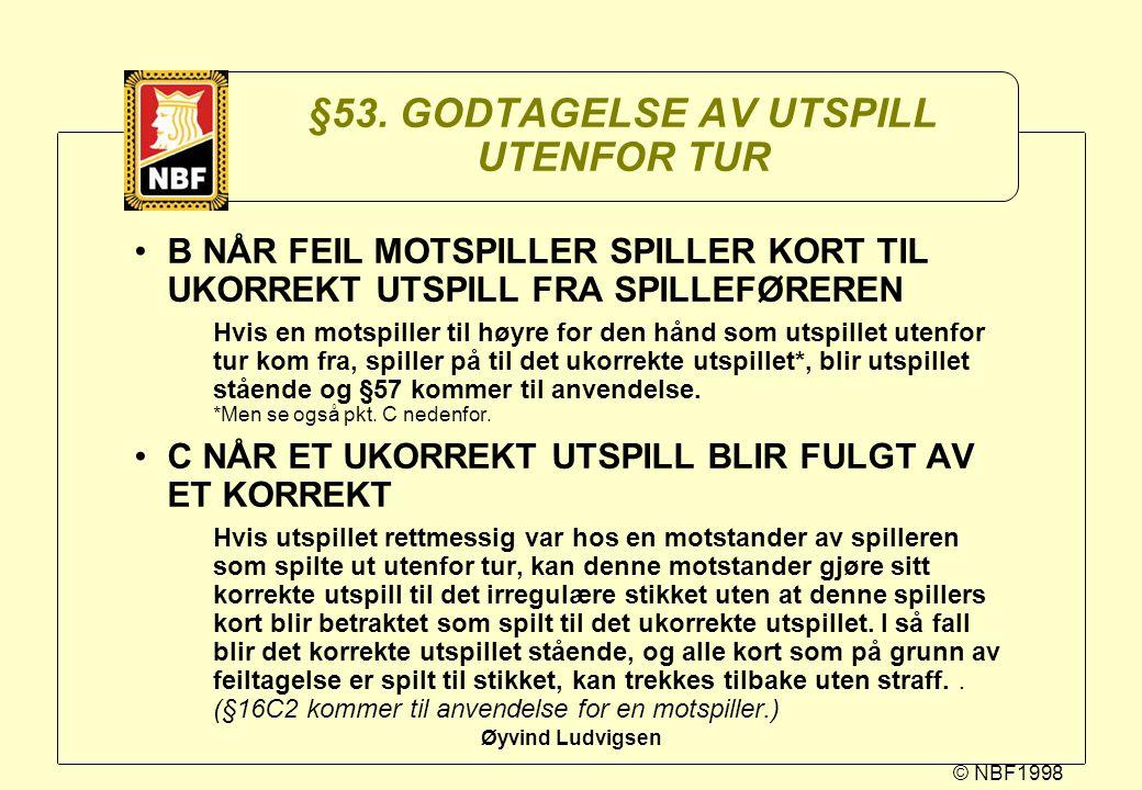 © NBF1998 Øyvind Ludvigsen §53. GODTAGELSE AV UTSPILL UTENFOR TUR B NÅR FEIL MOTSPILLER SPILLER KORT TIL UKORREKT UTSPILL FRA SPILLEFØREREN Hvis en mo