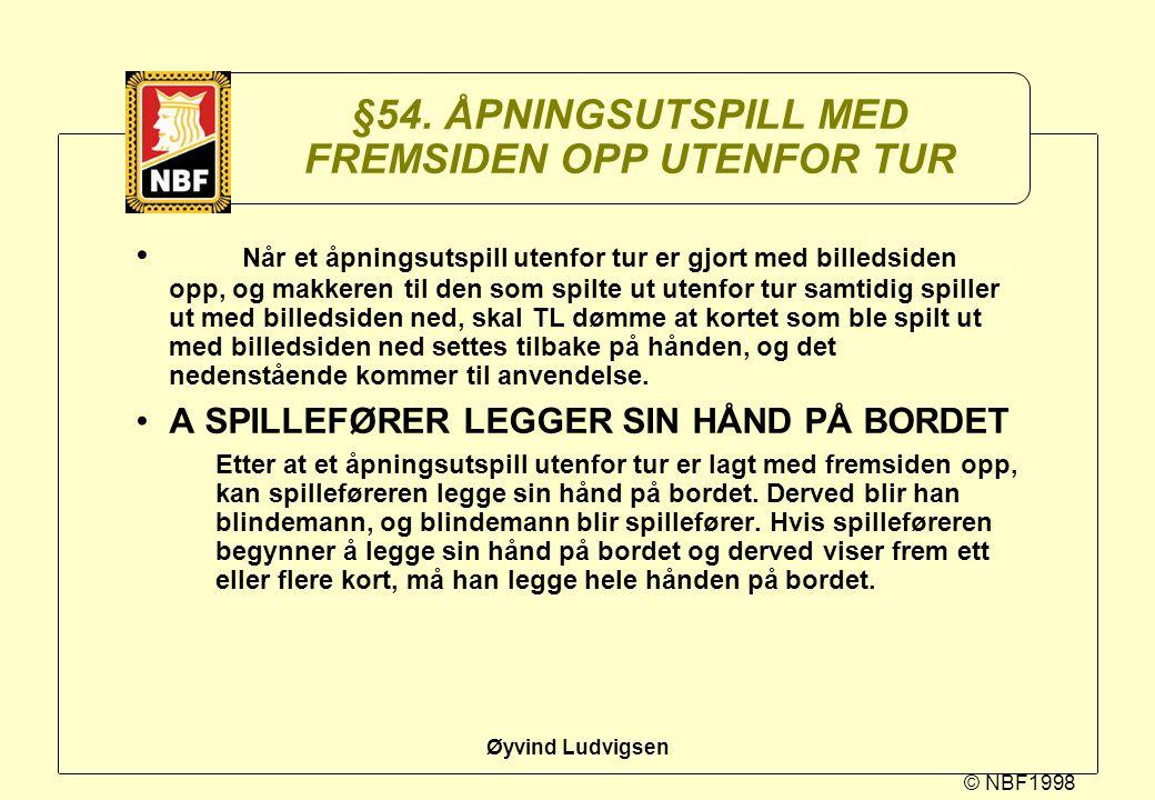 © NBF1998 Øyvind Ludvigsen §54. ÅPNINGSUTSPILL MED FREMSIDEN OPP UTENFOR TUR Når et åpningsutspill utenfor tur er gjort med billedsiden opp, og makker