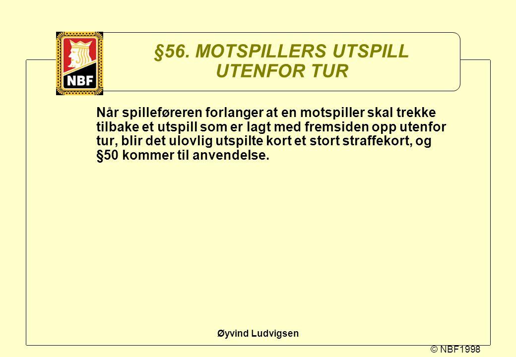 © NBF1998 Øyvind Ludvigsen §56. MOTSPILLERS UTSPILL UTENFOR TUR Når spilleføreren forlanger at en motspiller skal trekke tilbake et utspill som er lag