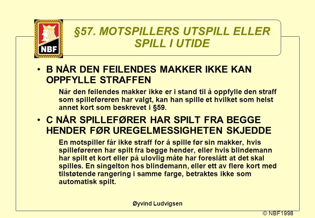 © NBF1998 Øyvind Ludvigsen §57. MOTSPILLERS UTSPILL ELLER SPILL I UTIDE B NÅR DEN FEILENDES MAKKER IKKE KAN OPPFYLLE STRAFFEN Når den feilendes makker