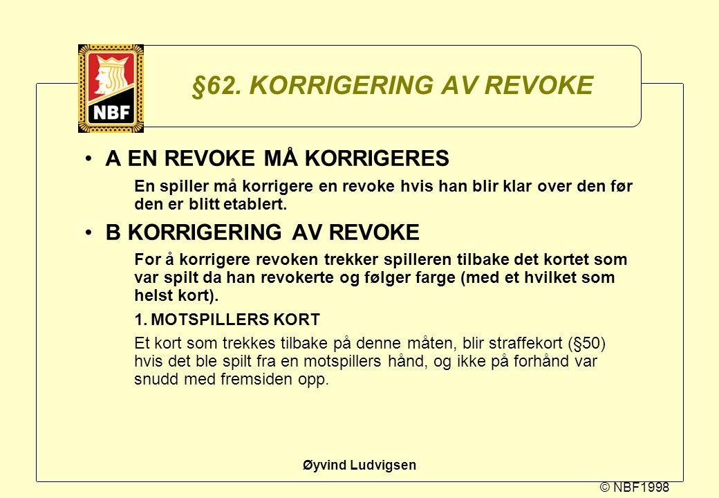 © NBF1998 Øyvind Ludvigsen §62. KORRIGERING AV REVOKE A EN REVOKE MÅ KORRIGERES En spiller må korrigere en revoke hvis han blir klar over den før den