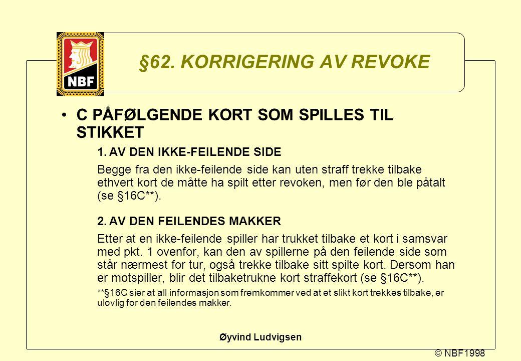 © NBF1998 Øyvind Ludvigsen §62. KORRIGERING AV REVOKE C PÅFØLGENDE KORT SOM SPILLES TIL STIKKET 1.AV DEN IKKE-FEILENDE SIDE Begge fra den ikke-feilend