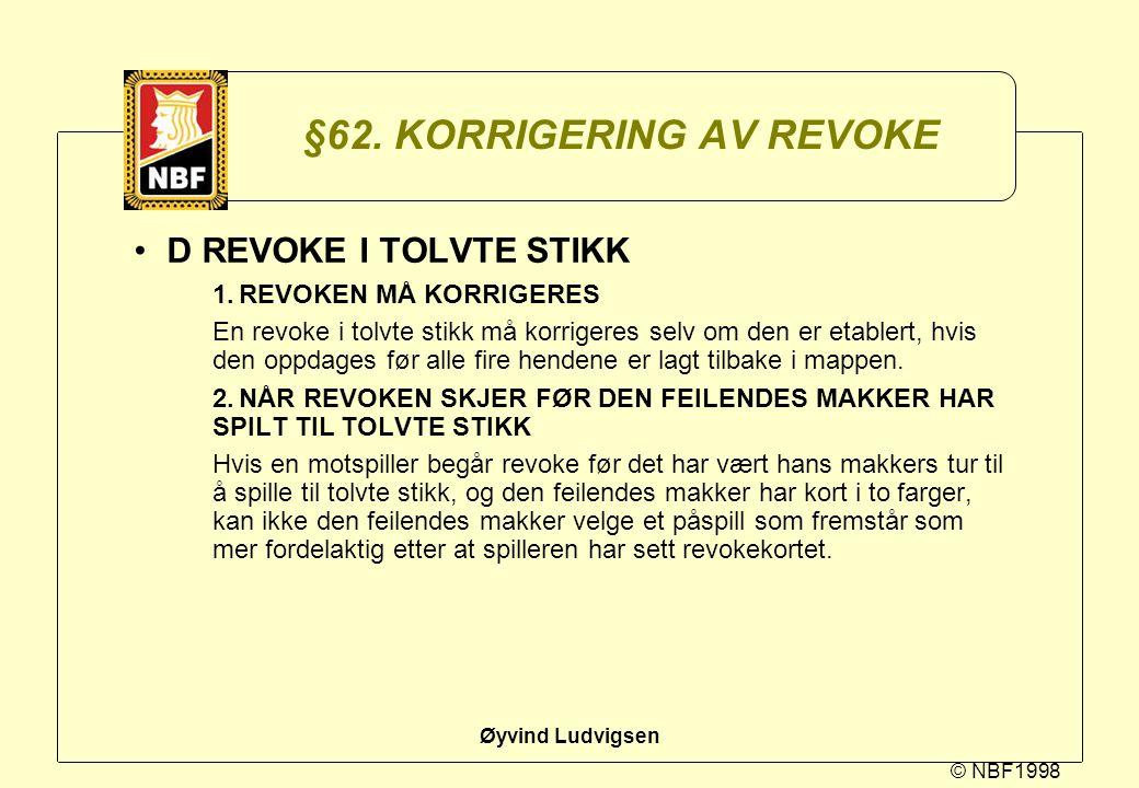 © NBF1998 Øyvind Ludvigsen §62. KORRIGERING AV REVOKE D REVOKE I TOLVTE STIKK 1.REVOKEN MÅ KORRIGERES En revoke i tolvte stikk må korrigeres selv om d