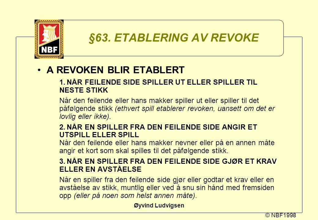 © NBF1998 Øyvind Ludvigsen §63. ETABLERING AV REVOKE A REVOKEN BLIR ETABLERT 1.NÅR FEILENDE SIDE SPILLER UT ELLER SPILLER TIL NESTE STIKK Når den feil