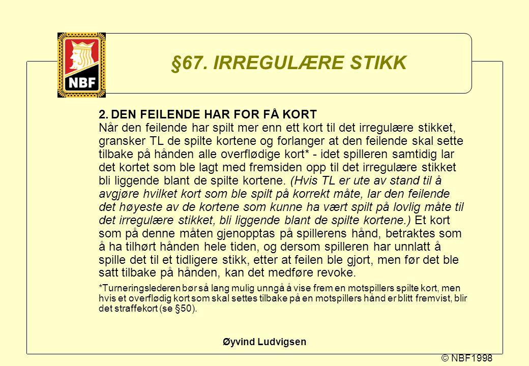 © NBF1998 Øyvind Ludvigsen §67. IRREGULÆRE STIKK 2.DEN FEILENDE HAR FOR FÅ KORT Når den feilende har spilt mer enn ett kort til det irregulære stikket
