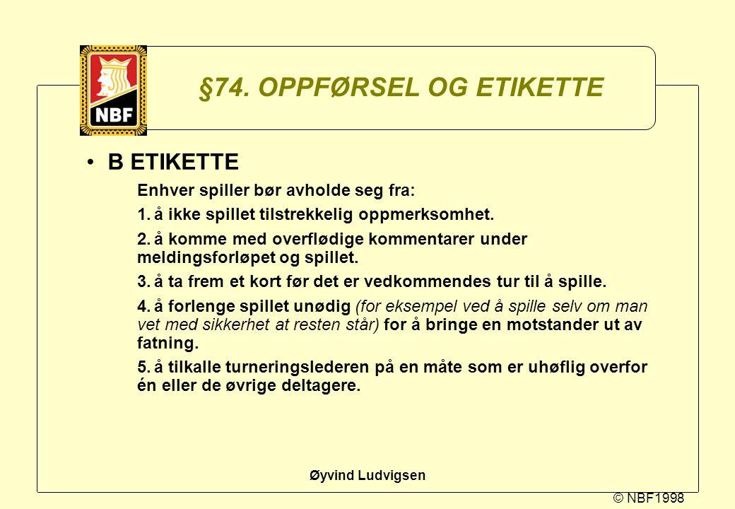 © NBF1998 Øyvind Ludvigsen §74. OPPFØRSEL OG ETIKETTE B ETIKETTE Enhver spiller bør avholde seg fra: 1.å ikke spillet tilstrekkelig oppmerksomhet. 2.å