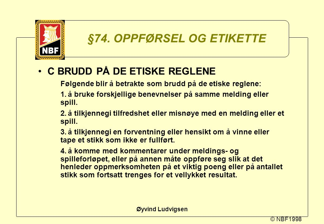 © NBF1998 Øyvind Ludvigsen §74. OPPFØRSEL OG ETIKETTE C BRUDD PÅ DE ETISKE REGLENE Følgende blir å betrakte som brudd på de etiske reglene: 1.å bruke
