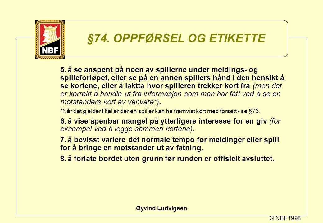 © NBF1998 Øyvind Ludvigsen §74. OPPFØRSEL OG ETIKETTE 5.å se anspent på noen av spillerne under meldings- og spilleforløpet, eller se på en annen spil