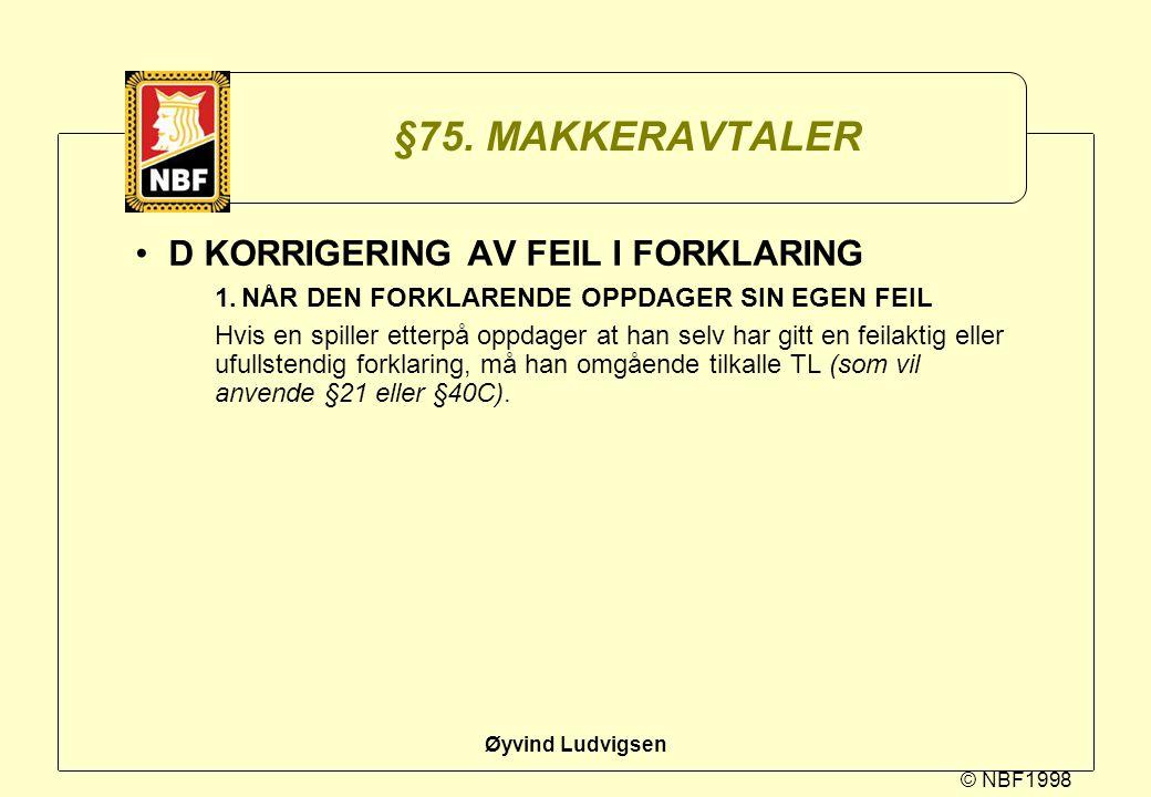 © NBF1998 Øyvind Ludvigsen §75. MAKKERAVTALER D KORRIGERING AV FEIL I FORKLARING 1.NÅR DEN FORKLARENDE OPPDAGER SIN EGEN FEIL Hvis en spiller etterpå