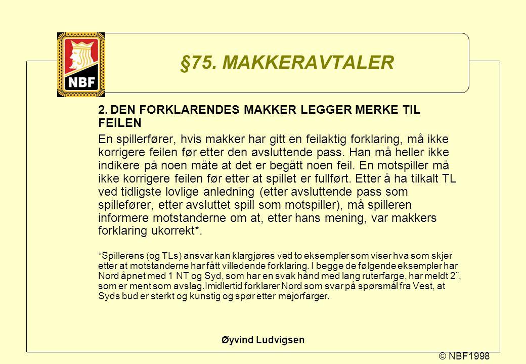 © NBF1998 Øyvind Ludvigsen §75. MAKKERAVTALER 2.DEN FORKLARENDES MAKKER LEGGER MERKE TIL FEILEN En spillerfører, hvis makker har gitt en feilaktig for