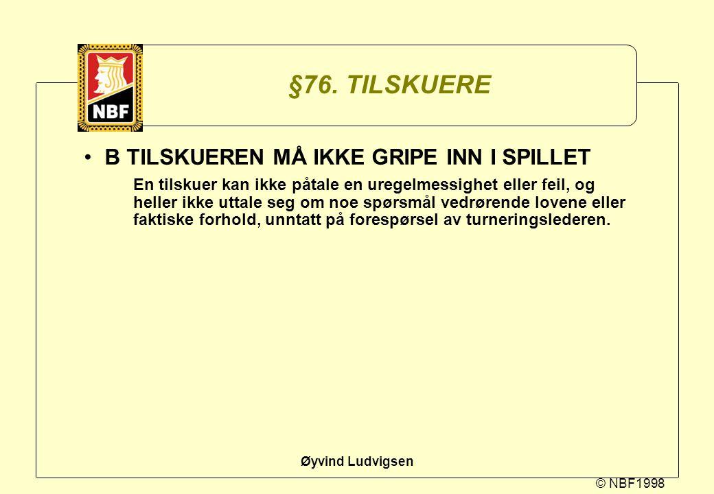 © NBF1998 Øyvind Ludvigsen §76. TILSKUERE B TILSKUEREN MÅ IKKE GRIPE INN I SPILLET En tilskuer kan ikke påtale en uregelmessighet eller feil, og helle