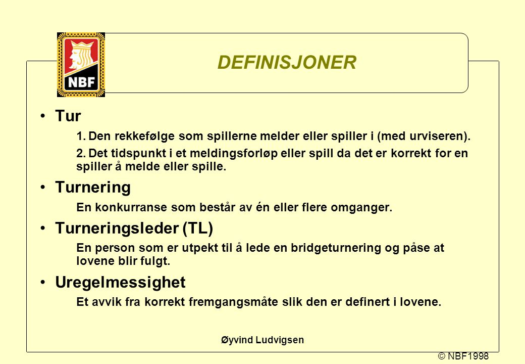 © NBF1998 Øyvind Ludvigsen DEFINISJONER Tur 1.Den rekkefølge som spillerne melder eller spiller i (med urviseren). 2.Det tidspunkt i et meldingsforløp