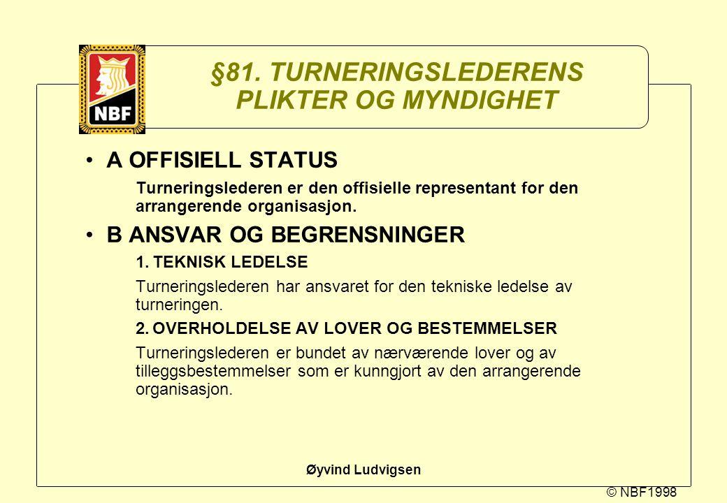 © NBF1998 Øyvind Ludvigsen §81. TURNERINGSLEDERENS PLIKTER OG MYNDIGHET A OFFISIELL STATUS Turneringslederen er den offisielle representant for den ar