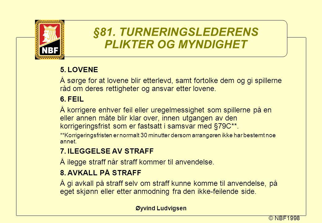 © NBF1998 Øyvind Ludvigsen §81. TURNERINGSLEDERENS PLIKTER OG MYNDIGHET 5.LOVENE Å sørge for at lovene blir etterlevd, samt fortolke dem og gi spiller