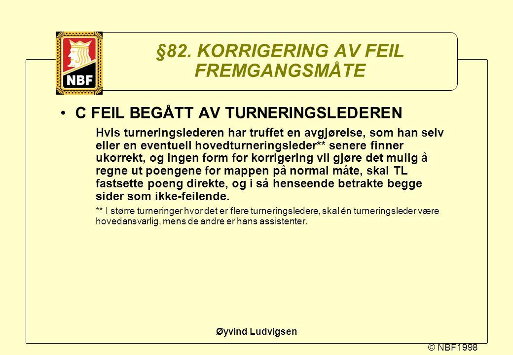 © NBF1998 Øyvind Ludvigsen §82. KORRIGERING AV FEIL FREMGANGSMÅTE C FEIL BEGÅTT AV TURNERINGSLEDEREN Hvis turneringslederen har truffet en avgjørelse,