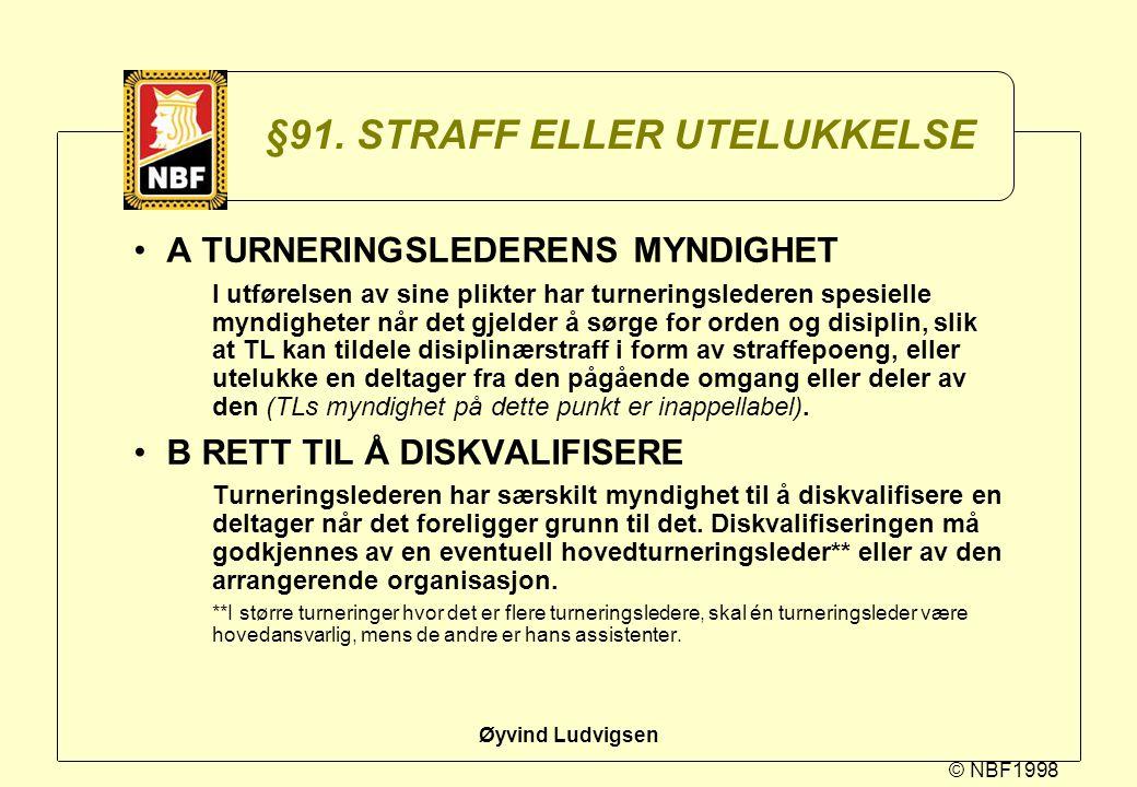 © NBF1998 Øyvind Ludvigsen §91. STRAFF ELLER UTELUKKELSE A TURNERINGSLEDERENS MYNDIGHET I utførelsen av sine plikter har turneringslederen spesielle m