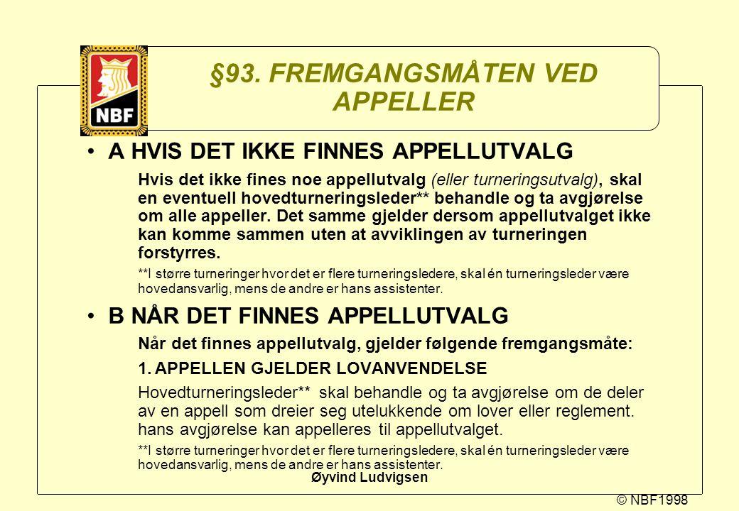 © NBF1998 Øyvind Ludvigsen §93. FREMGANGSMÅTEN VED APPELLER A HVIS DET IKKE FINNES APPELLUTVALG Hvis det ikke fines noe appellutvalg (eller turnerings