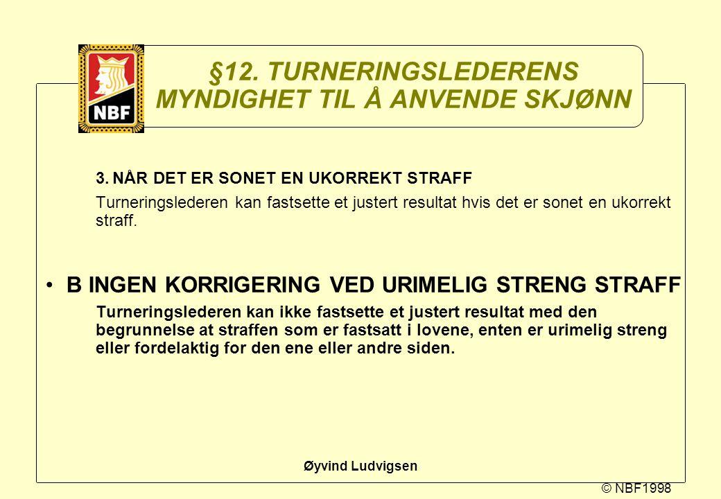 © NBF1998 Øyvind Ludvigsen §12. TURNERINGSLEDERENS MYNDIGHET TIL Å ANVENDE SKJØNN 3.NÅR DET ER SONET EN UKORREKT STRAFF Turneringslederen kan fastsett