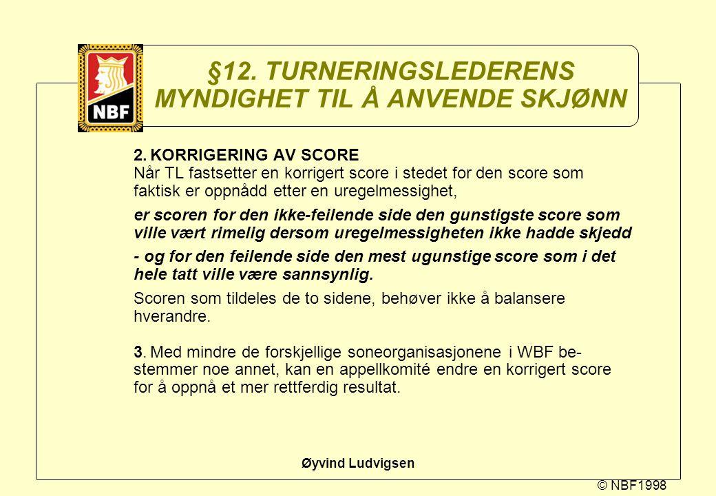 © NBF1998 Øyvind Ludvigsen §12. TURNERINGSLEDERENS MYNDIGHET TIL Å ANVENDE SKJØNN 2.KORRIGERING AV SCORE Når TL fastsetter en korrigert score i stedet