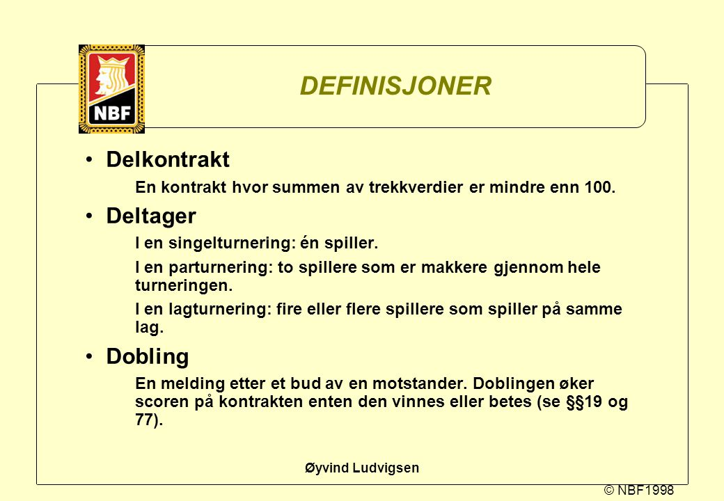 © NBF1998 Øyvind Ludvigsen DEFINISJONER Delkontrakt En kontrakt hvor summen av trekkverdier er mindre enn 100. Deltager I en singelturnering: én spill
