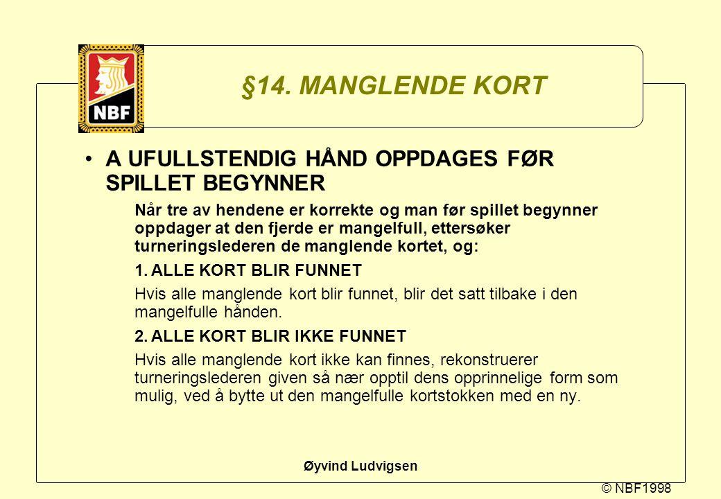 © NBF1998 Øyvind Ludvigsen §14. MANGLENDE KORT A UFULLSTENDIG HÅND OPPDAGES FØR SPILLET BEGYNNER Når tre av hendene er korrekte og man før spillet beg