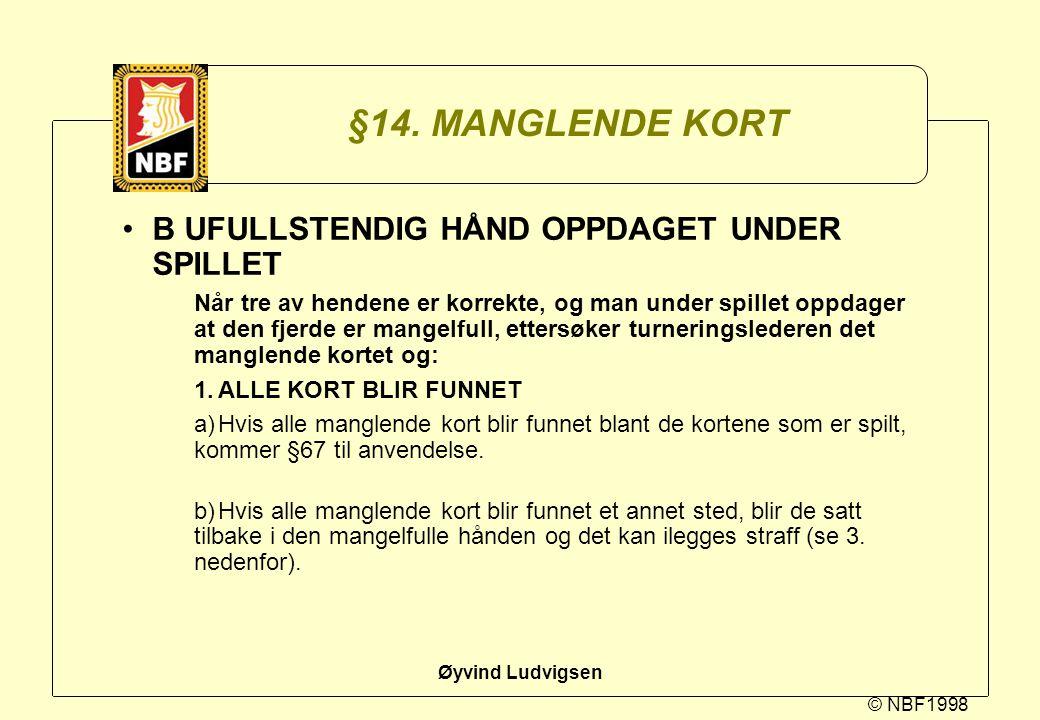 © NBF1998 Øyvind Ludvigsen §14. MANGLENDE KORT B UFULLSTENDIG HÅND OPPDAGET UNDER SPILLET Når tre av hendene er korrekte, og man under spillet oppdage