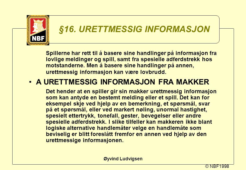 © NBF1998 Øyvind Ludvigsen §16. URETTMESSIG INFORMASJON Spillerne har rett til å basere sine handlinger på informasjon fra lovlige meldinger og spill,