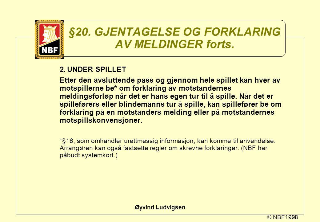 © NBF1998 Øyvind Ludvigsen §20. GJENTAGELSE OG FORKLARING AV MELDINGER forts. 2.UNDER SPILLET Etter den avsluttende pass og gjennom hele spillet kan h